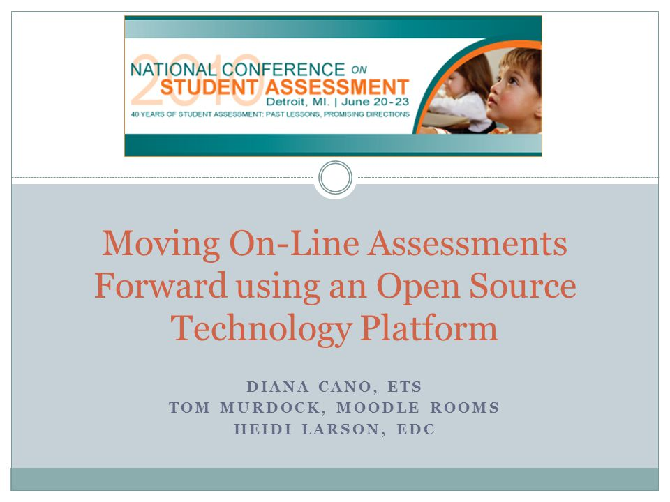 DIANA CANO, ETS TOM MURDOCK, MOODLE ROOMS HEIDI LARSON, EDC Moving On-Line Assessments Forward using an Open Source Technology Platform