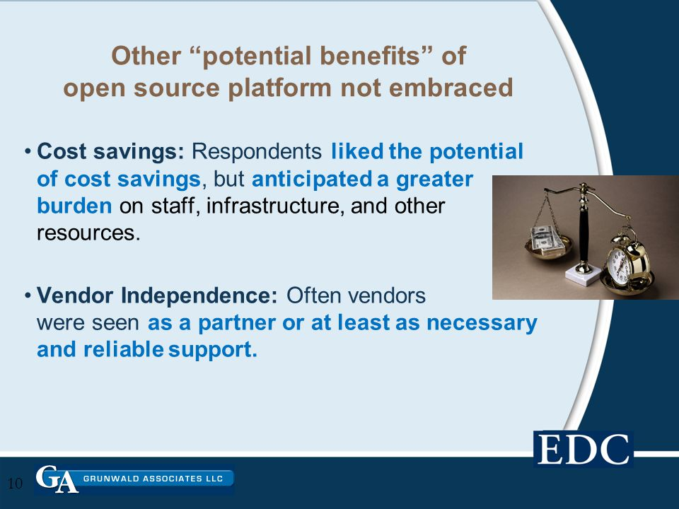 Other potential benefits of open source platform not embraced Cost savings: Respondents liked the potential of cost savings, but anticipated a greater burden on staff, infrastructure, and other resources.