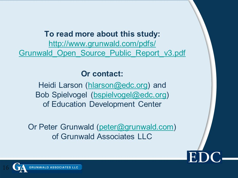 To read more about this study: http://www.grunwald.com/pdfs/ Grunwald_Open_Source_Public_Report_v3.pdf http://www.grunwald.com/pdfs/ Grunwald_Open_Source_Public_Report_v3.pdf Or contact: Heidi Larson (hlarson@edc.org) and Bob Spielvogel (bspielvogel@edc.org) of Education Development Centerhlarson@edc.orgbspielvogel@edc.org Or Peter Grunwald (peter@grunwald.com) of Grunwald Associates LLCpeter@grunwald.com 16