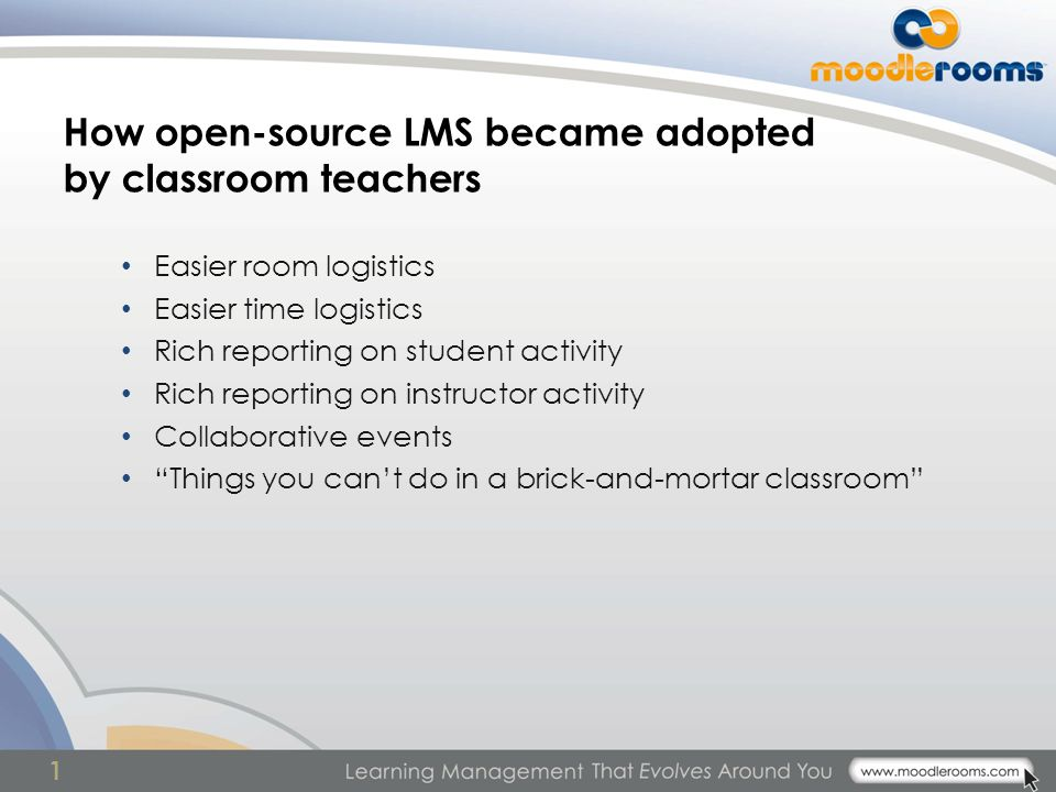 1 How open-source LMS became adopted by classroom teachers Easier room logistics Easier time logistics Rich reporting on student activity Rich reporting on instructor activity Collaborative events Things you can't do in a brick-and-mortar classroom