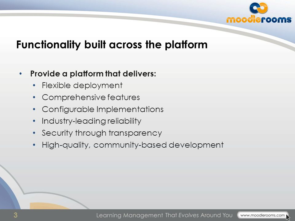 3 Functionality built across the platform Provide a platform that delivers: Flexible deployment Comprehensive features Configurable Implementations Industry-leading reliability Security through transparency High-quality, community-based development