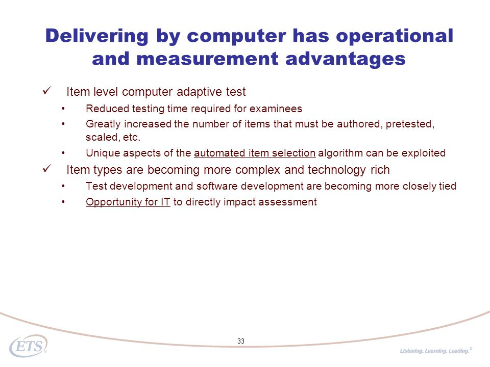 ® Delivering by computer has operational and measurement advantages Item level computer adaptive test Reduced testing time required for examinees Greatly increased the number of items that must be authored, pretested, scaled, etc.