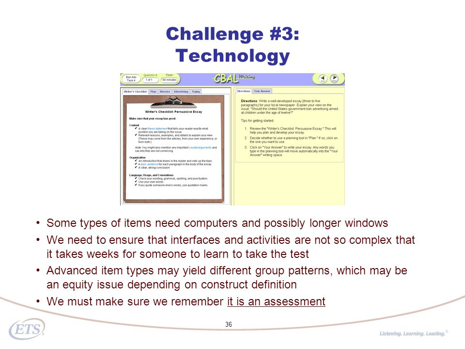 ® 36 Some types of items need computers and possibly longer windows We need to ensure that interfaces and activities are not so complex that it takes weeks for someone to learn to take the test Advanced item types may yield different group patterns, which may be an equity issue depending on construct definition We must make sure we remember it is an assessment Challenge #3: Technology