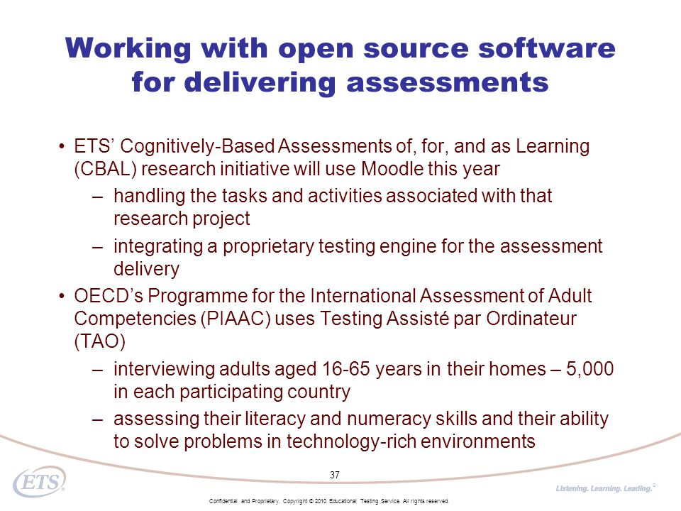 ® Working with open source software for delivering assessments ETS' Cognitively-Based Assessments of, for, and as Learning (CBAL) research initiative will use Moodle this year –handling the tasks and activities associated with that research project –integrating a proprietary testing engine for the assessment delivery OECD's Programme for the International Assessment of Adult Competencies (PIAAC) uses Testing Assisté par Ordinateur (TAO) –interviewing adults aged 16-65 years in their homes – 5,000 in each participating country –assessing their literacy and numeracy skills and their ability to solve problems in technology-rich environments 37 Confidential and Proprietary.