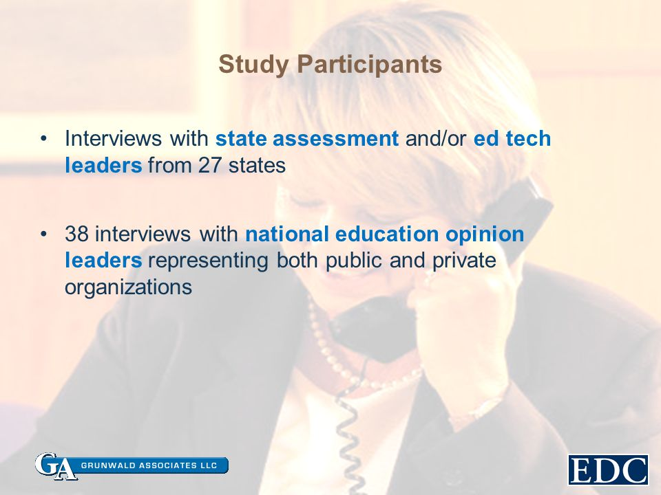 Study Participants Interviews with state assessment and/or ed tech leaders from 27 states 38 interviews with national education opinion leaders representing both public and private organizations