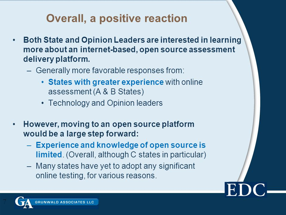 Overall, a positive reaction Both State and Opinion Leaders are interested in learning more about an internet-based, open source assessment delivery platform.