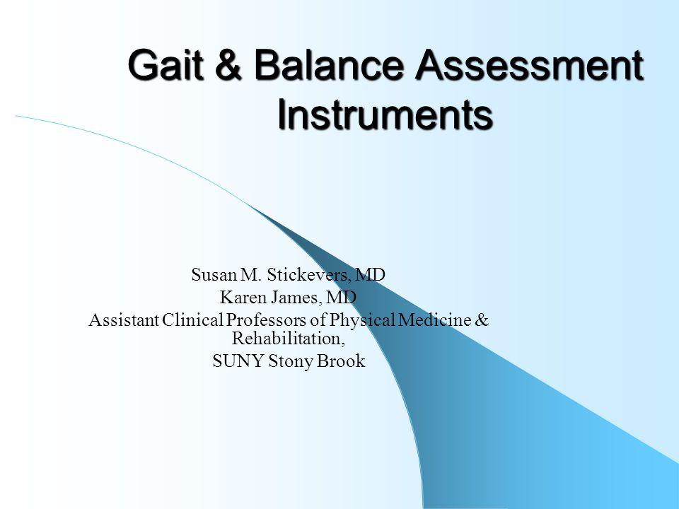 Gait & Balance Assessment Instruments Susan M. Stickevers, MD Karen James, MD Assistant Clinical Professors of Physical Medicine & Rehabilitation, SUN