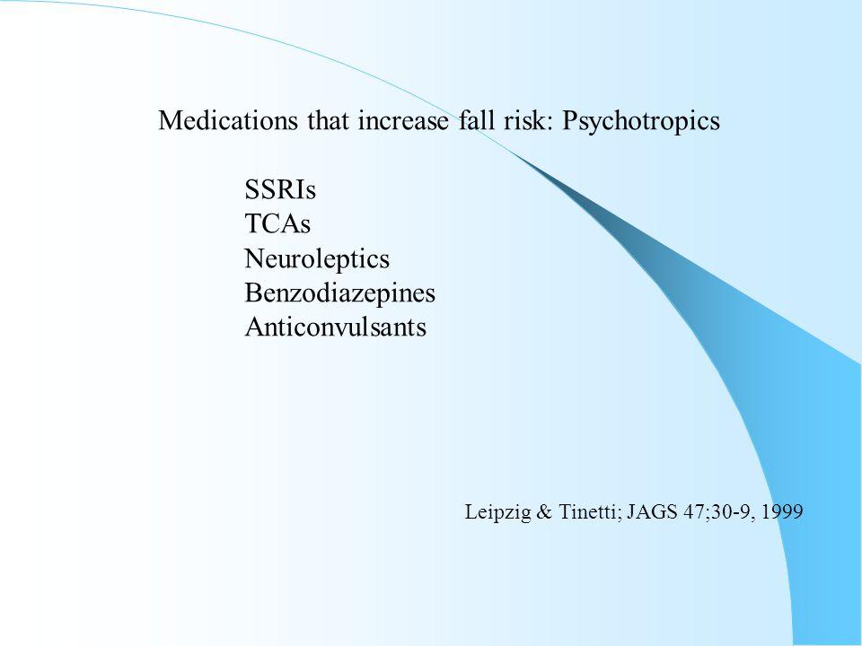 Medications that increase fall risk: Psychotropics SSRIs TCAs Neuroleptics Benzodiazepines Anticonvulsants Leipzig & Tinetti; JAGS 47;30-9, 1999