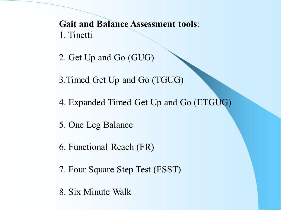 Gait and Balance Assessment tools: 1. Tinetti 2. Get Up and Go (GUG) 3.Timed Get Up and Go (TGUG) 4. Expanded Timed Get Up and Go (ETGUG) 5. One Leg B