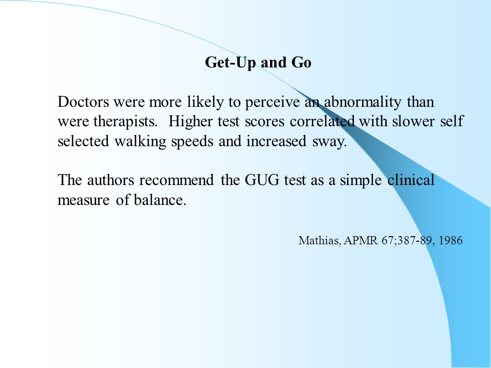 Get-Up and Go Doctors were more likely to perceive an abnormality than were therapists. Higher test scores correlated with slower self selected walkin