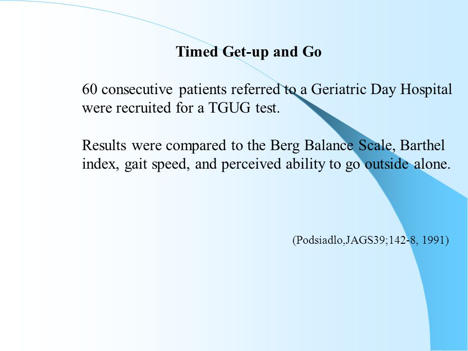 Timed Get-up and Go 60 consecutive patients referred to a Geriatric Day Hospital were recruited for a TGUG test. Results were compared to the Berg Bal