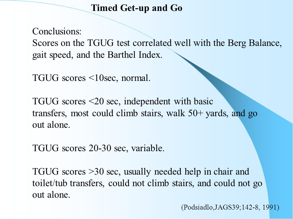 Timed Get-up and Go Conclusions: Scores on the TGUG test correlated well with the Berg Balance, gait speed, and the Barthel Index. TGUG scores <10sec,