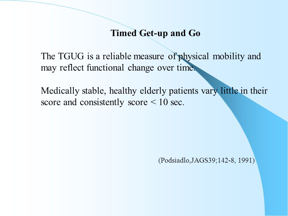 Timed Get-up and Go The TGUG is a reliable measure of physical mobility and may reflect functional change over time. Medically stable, healthy elderly