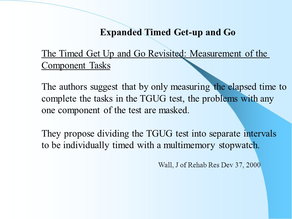Expanded Timed Get-up and Go The Timed Get Up and Go Revisited: Measurement of the Component Tasks The authors suggest that by only measuring the elap