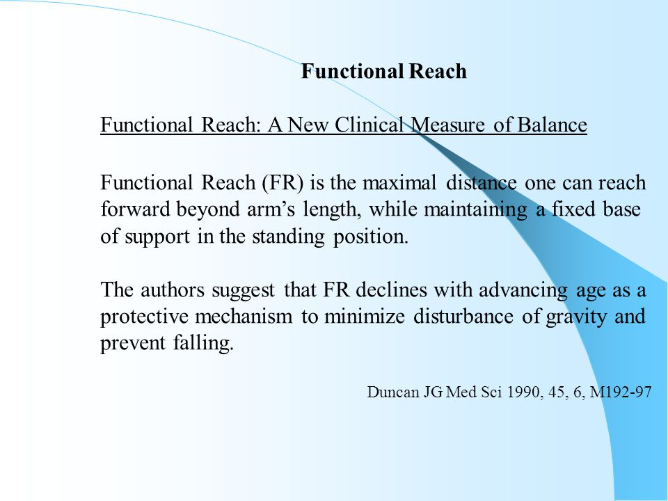 Functional Reach Functional Reach: A New Clinical Measure of Balance Functional Reach (FR) is the maximal distance one can reach forward beyond arm's