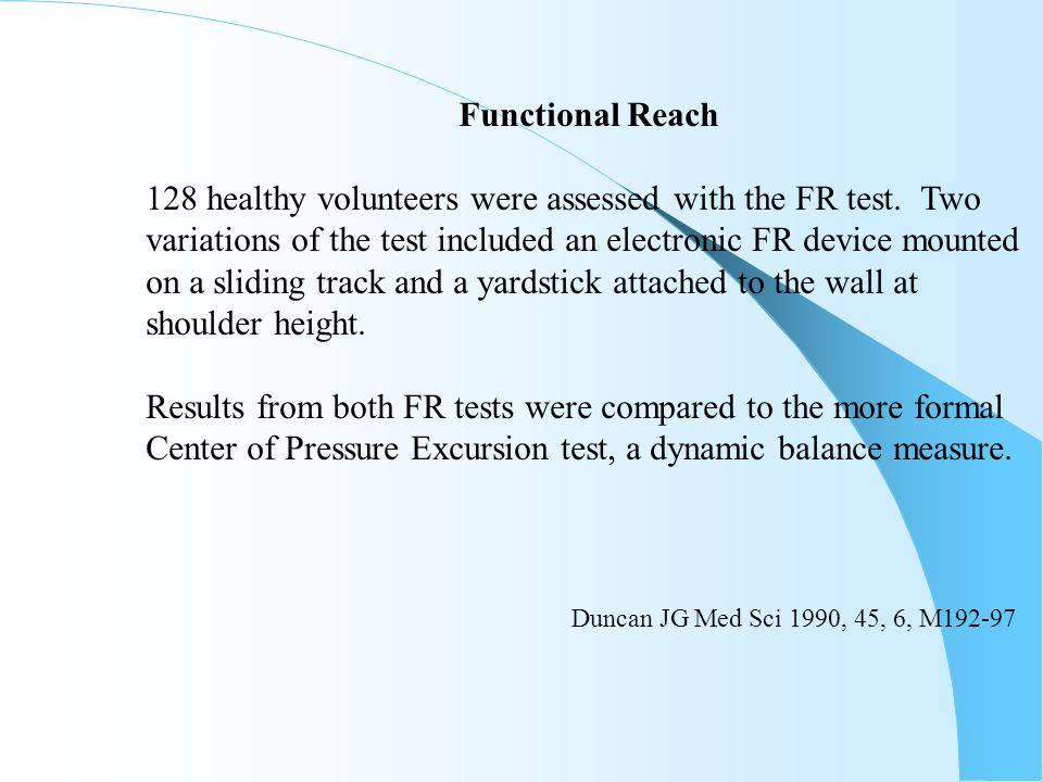 Functional Reach 128 healthy volunteers were assessed with the FR test. Two variations of the test included an electronic FR device mounted on a slidi