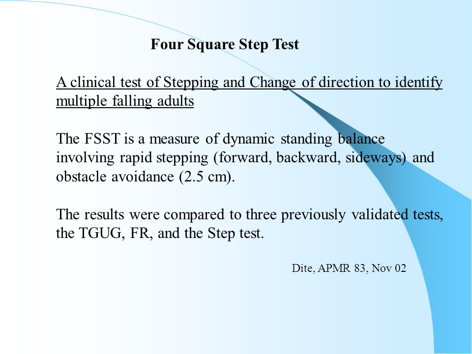 Four Square Step Test A clinical test of Stepping and Change of direction to identify multiple falling adults The FSST is a measure of dynamic standin
