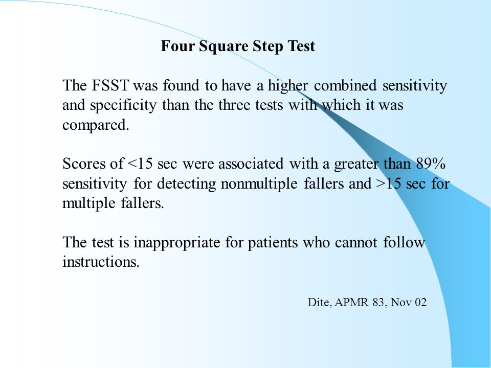 Four Square Step Test The FSST was found to have a higher combined sensitivity and specificity than the three tests with which it was compared. Scores