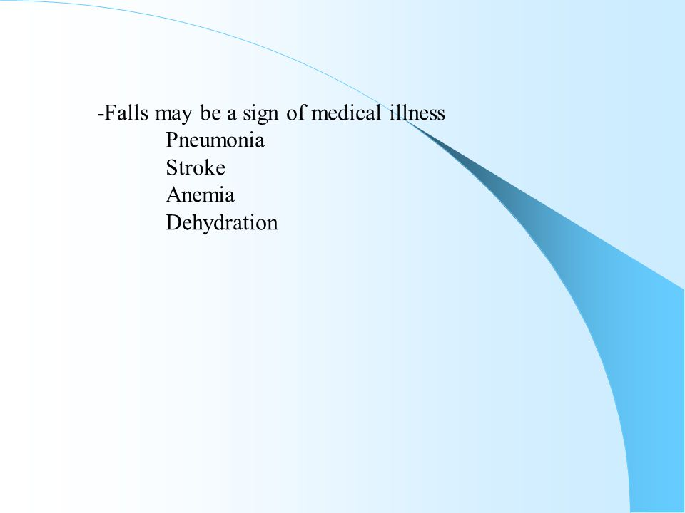 -Falls may be a sign of medical illness Pneumonia Stroke Anemia Dehydration