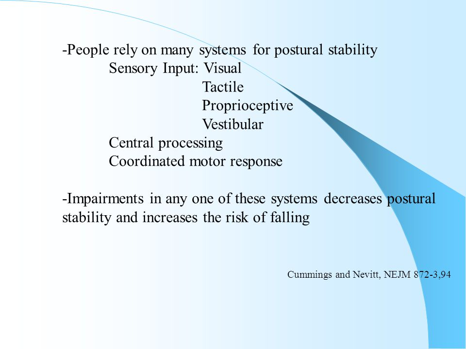 -People rely on many systems for postural stability Sensory Input: Visual Tactile Proprioceptive Vestibular Central processing Coordinated motor respo