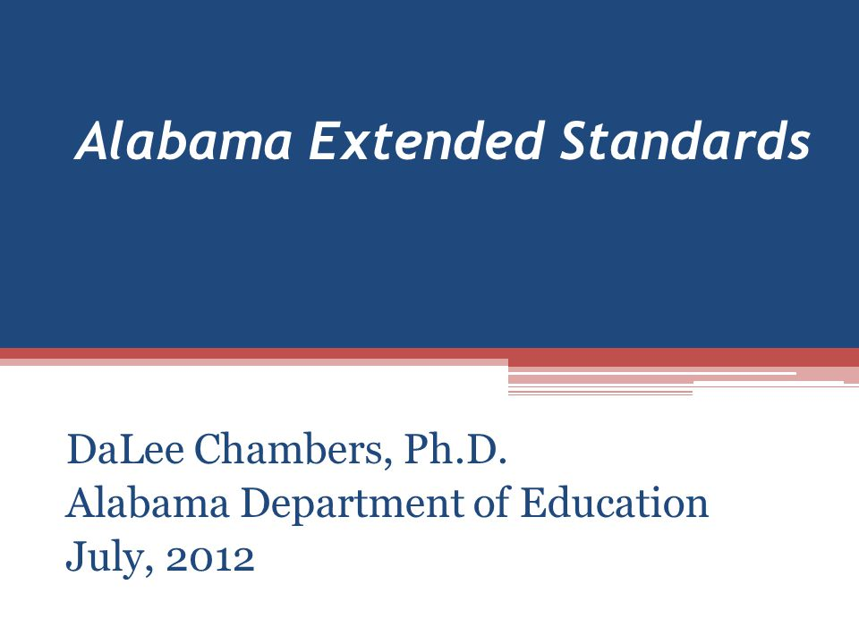 Alabama Extended Standards DaLee Chambers, Ph.D. Alabama Department of Education July, 2012