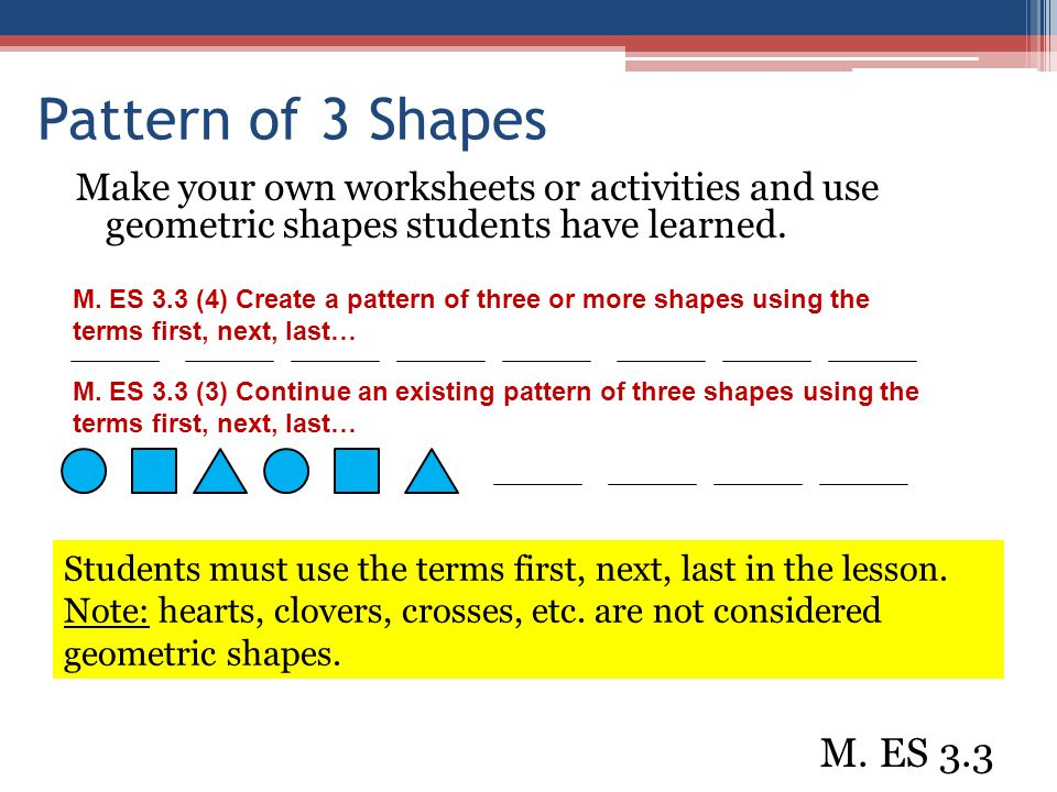 Pattern of 3 Shapes Make your own worksheets or activities and use geometric shapes students have learned.