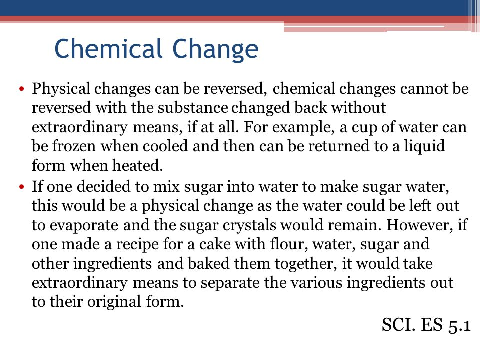 Chemical Change Physical changes can be reversed, chemical changes cannot be reversed with the substance changed back without extraordinary means, if at all.