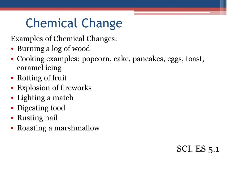 Chemical Change Examples of Chemical Changes: Burning a log of wood Cooking examples: popcorn, cake, pancakes, eggs, toast, caramel icing Rotting of fruit Explosion of fireworks Lighting a match Digesting food Rusting nail Roasting a marshmallow SCI.
