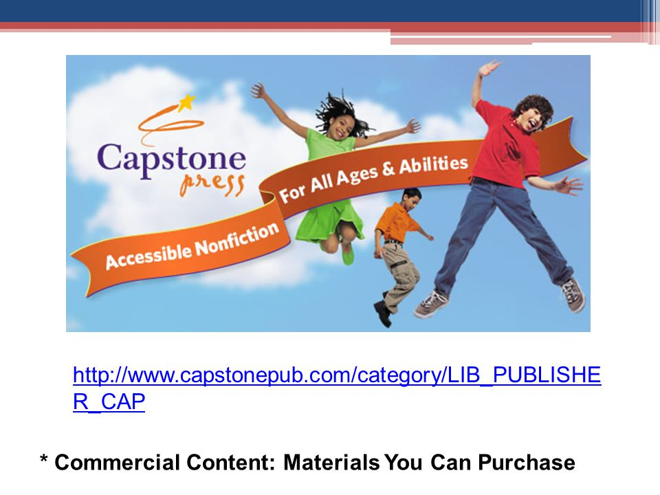 http://www.capstonepub.com/category/LIB_PUBLISHE R_CAP * Commercial Content: Materials You Can Purchase