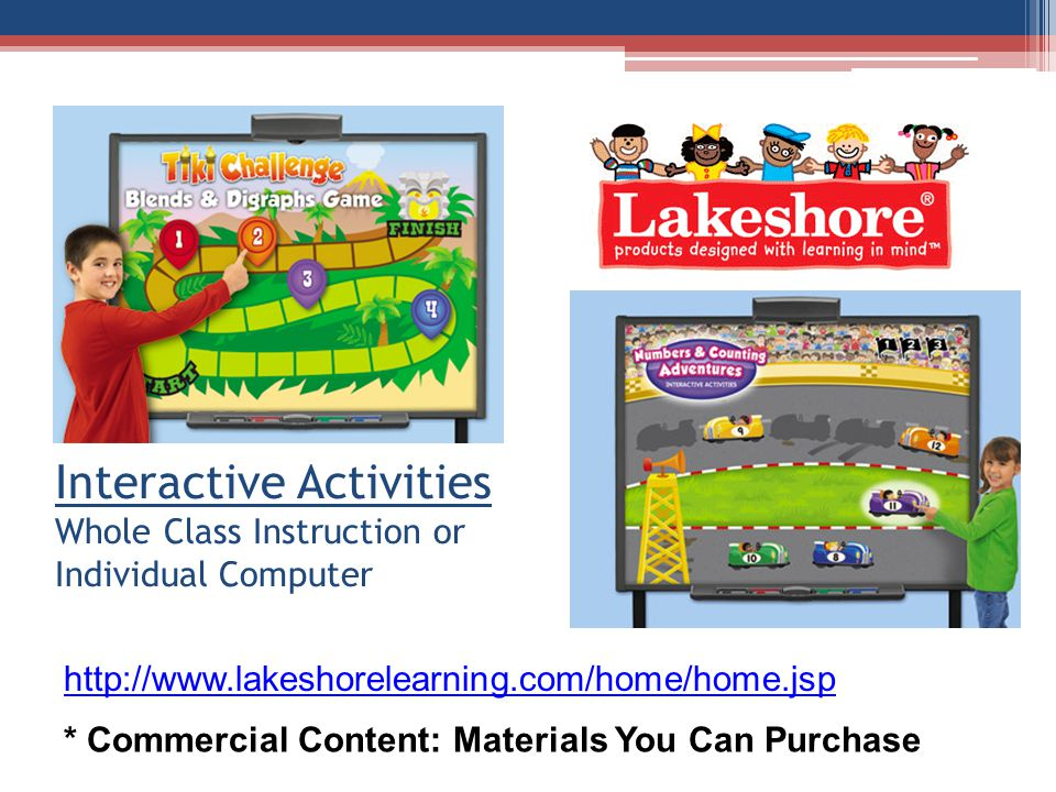 Interactive Activities Whole Class Instruction or Individual Computer * Commercial Content: Materials You Can Purchase http://www.lakeshorelearning.com/home/home.jsp