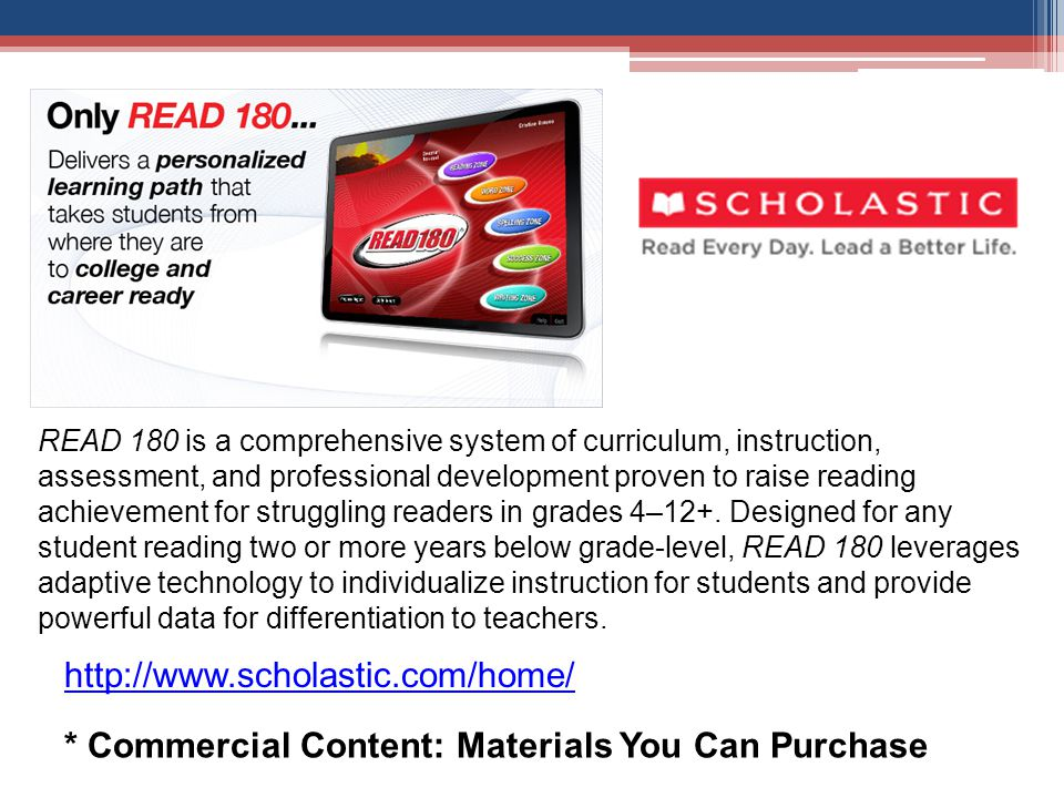 * Commercial Content: Materials You Can Purchase READ 180 is a comprehensive system of curriculum, instruction, assessment, and professional development proven to raise reading achievement for struggling readers in grades 4–12+.