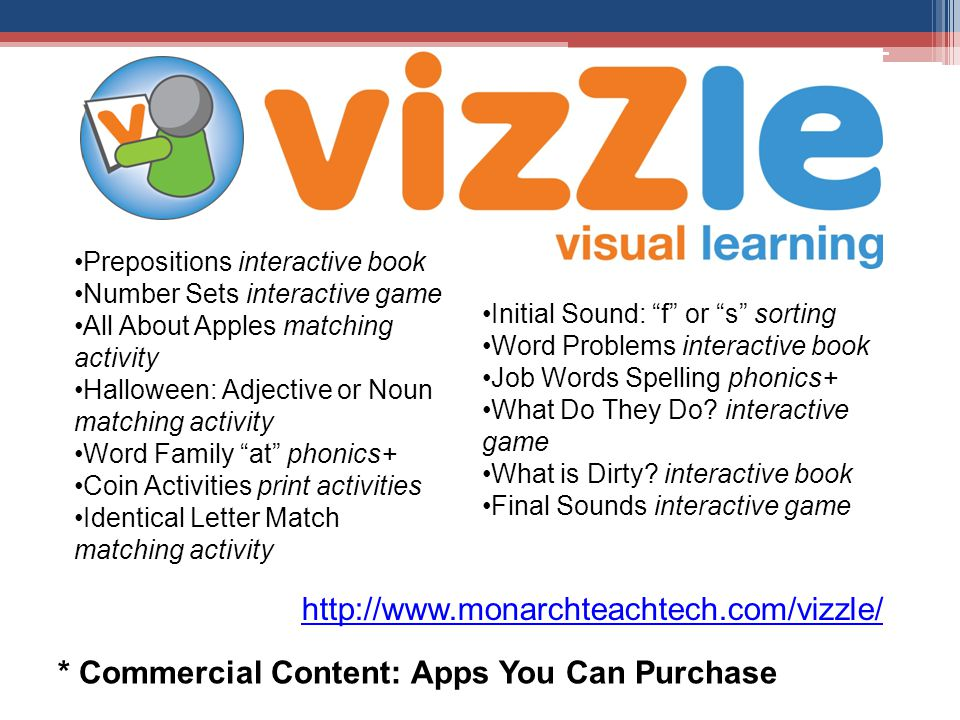 * Commercial Content: Apps You Can Purchase Prepositions interactive book Number Sets interactive game All About Apples matching activity Halloween: Adjective or Noun matching activity Word Family at phonics+ Coin Activities print activities Identical Letter Match matching activity Initial Sound: f or s sorting Word Problems interactive book Job Words Spelling phonics+ What Do They Do.