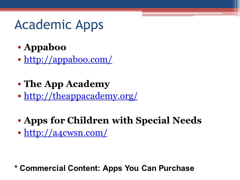 Academic Apps Appaboo http://appaboo.com/ The App Academy http://theappacademy.org/ Apps for Children with Special Needs http://a4cwsn.com/ * Commercial Content: Apps You Can Purchase