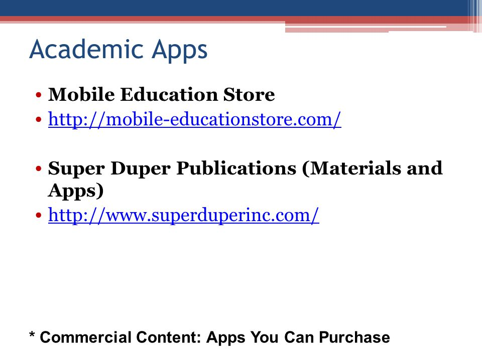 Academic Apps Mobile Education Store http://mobile-educationstore.com/ Super Duper Publications (Materials and Apps) http://www.superduperinc.com/ * Commercial Content: Apps You Can Purchase