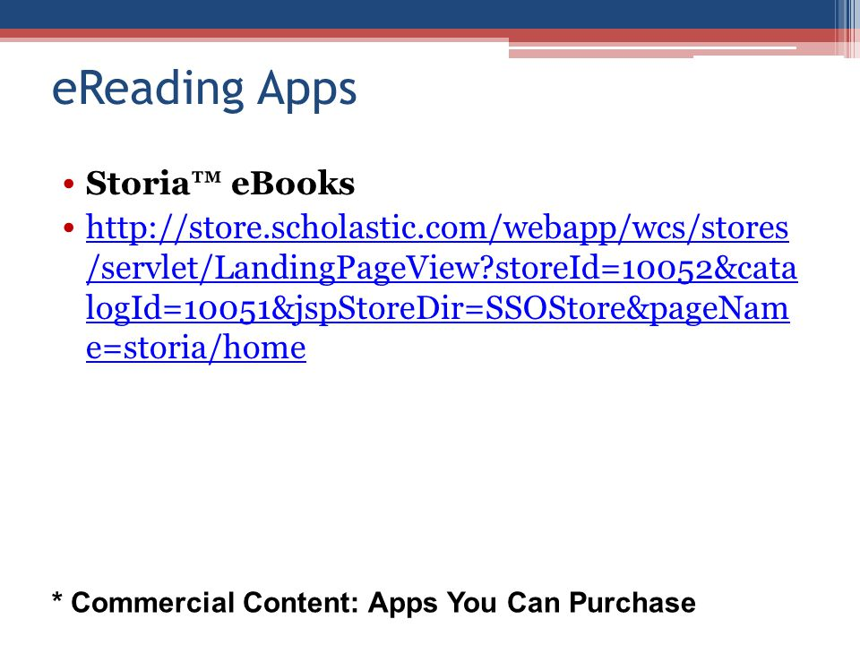 eReading Apps Storia™ eBooks http://store.scholastic.com/webapp/wcs/stores /servlet/LandingPageView storeId=10052&cata logId=10051&jspStoreDir=SSOStore&pageNam e=storia/home http://store.scholastic.com/webapp/wcs/stores /servlet/LandingPageView storeId=10052&cata logId=10051&jspStoreDir=SSOStore&pageNam e=storia/home * Commercial Content: Apps You Can Purchase