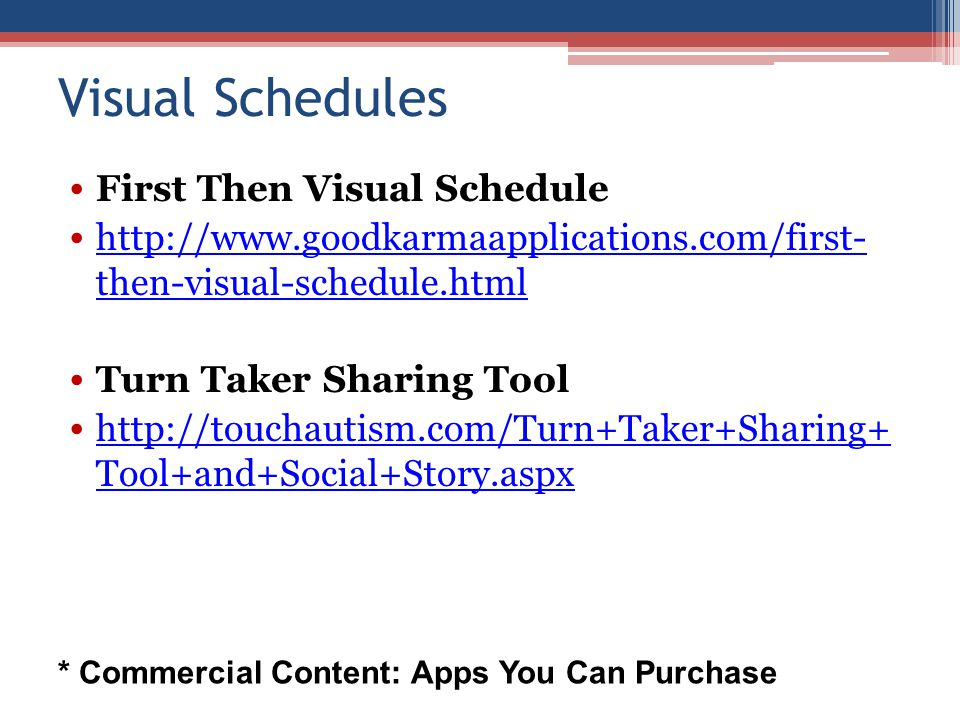 Visual Schedules First Then Visual Schedule http://www.goodkarmaapplications.com/first- then-visual-schedule.html http://www.goodkarmaapplications.com/first- then-visual-schedule.html Turn Taker Sharing Tool http://touchautism.com/Turn+Taker+Sharing+ Tool+and+Social+Story.aspx http://touchautism.com/Turn+Taker+Sharing+ Tool+and+Social+Story.aspx * Commercial Content: Apps You Can Purchase