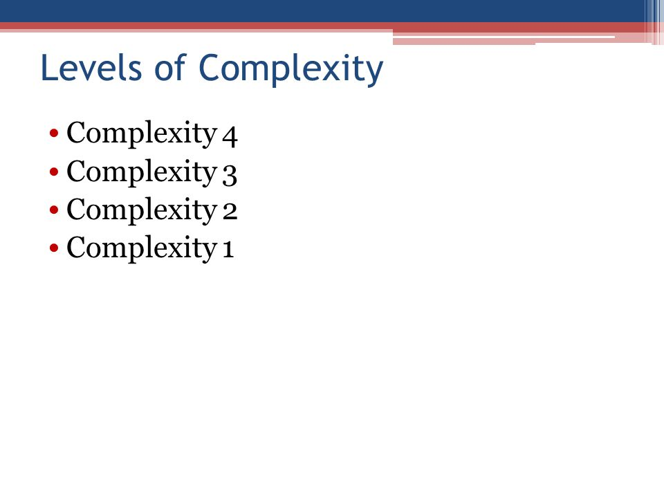 Levels of Complexity Complexity 4 Complexity 3 Complexity 2 Complexity 1