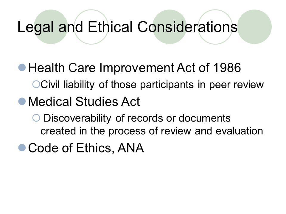 Legal and Ethical Considerations Health Care Improvement Act of 1986  Civil liability of those participants in peer review Medical Studies Act  Discoverability of records or documents created in the process of review and evaluation Code of Ethics, ANA