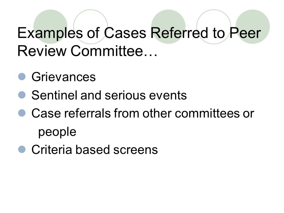 Examples of Cases Referred to Peer Review Committee… Grievances Sentinel and serious events Case referrals from other committees or people Criteria based screens
