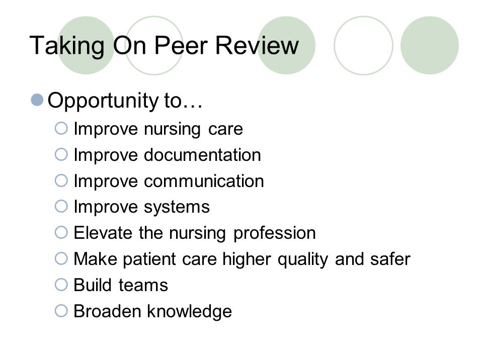 Taking On Peer Review Opportunity to…  Improve nursing care  Improve documentation  Improve communication  Improve systems  Elevate the nursing profession  Make patient care higher quality and safer  Build teams  Broaden knowledge