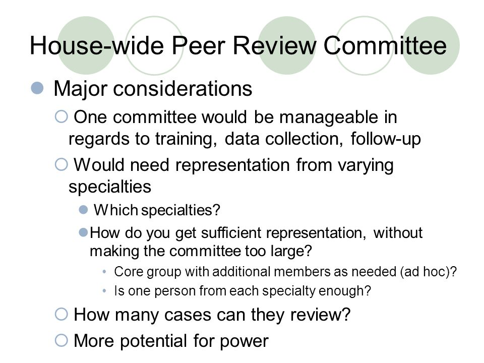 House-wide Peer Review Committee Major considerations  One committee would be manageable in regards to training, data collection, follow-up  Would need representation from varying specialties Which specialties.