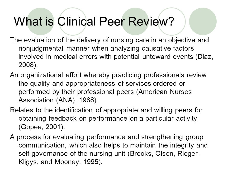 Defining Attributes of Peer Review 1.Nursing care must first be delivered 2.A peer evaluates the care and is someone of equal standing in terms of education level, professional experience and/or employment status 3.Evaluation is measured against professional standards of practice 4.Non-biased feedback is given to the nurse that delivered the care in a way that promotes professional development through positive communication 5.Evaluation is objective from the committee 6.The goal of peer review is to develop individuals and systems Morby Concept Analysis, 2009