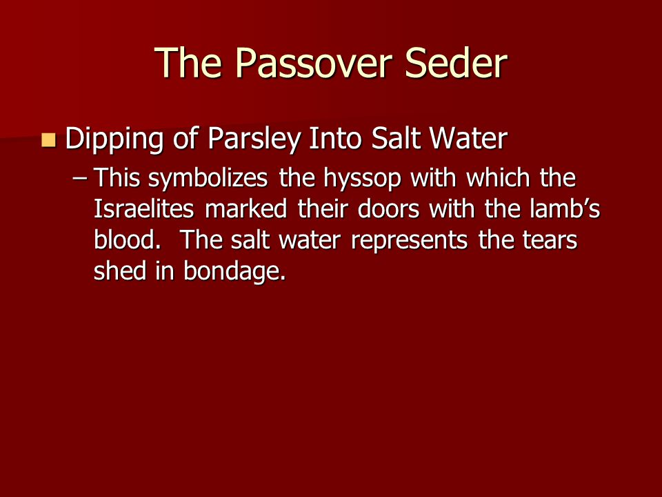 The Passover Seder Dipping of Parsley Into Salt Water Dipping of Parsley Into Salt Water –This symbolizes the hyssop with which the Israelites marked their doors with the lamb's blood.