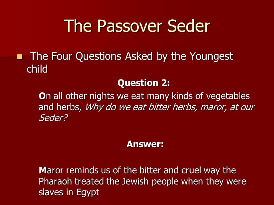 The Passover Seder The Four Questions Asked by the Youngest child The Four Questions Asked by the Youngest child Question 2: On all other nights we eat many kinds of vegetables and herbs, Why do we eat bitter herbs, maror, at our Seder.