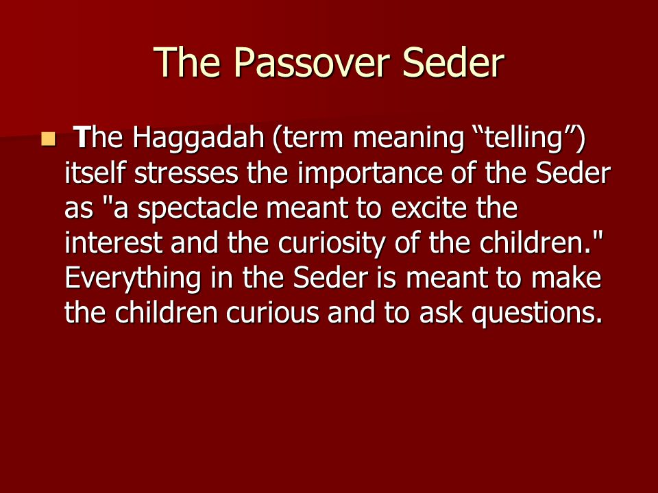 The Passover Seder The Haggadah (term meaning telling ) itself stresses the importance of the Seder as a spectacle meant to excite the interest and the curiosity of the children. Everything in the Seder is meant to make the children curious and to ask questions.