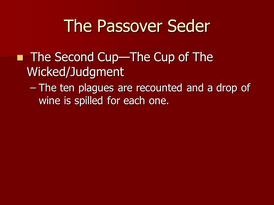 The Passover Seder The Second Cup—The Cup of The Wicked/Judgment The Second Cup—The Cup of The Wicked/Judgment –The ten plagues are recounted and a drop of wine is spilled for each one.