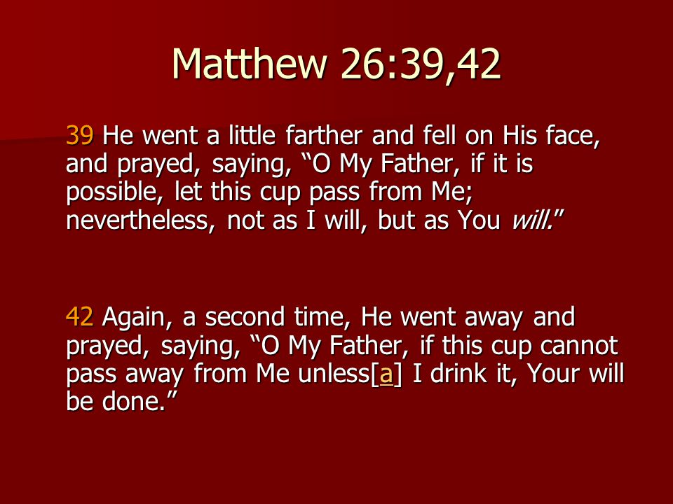 Matthew 26:39,42 39 He went a little farther and fell on His face, and prayed, saying, O My Father, if it is possible, let this cup pass from Me; nevertheless, not as I will, but as You will. 42 Again, a second time, He went away and prayed, saying, O My Father, if this cup cannot pass away from Me unless[a] I drink it, Your will be done. 42 Again, a second time, He went away and prayed, saying, O My Father, if this cup cannot pass away from Me unless[a] I drink it, Your will be done. a