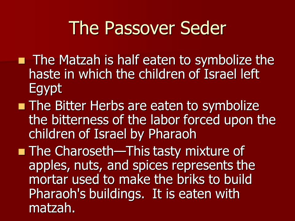 The Passover Seder The Matzah is half eaten to symbolize the haste in which the children of Israel left Egypt The Matzah is half eaten to symbolize the haste in which the children of Israel left Egypt The Bitter Herbs are eaten to symbolize the bitterness of the labor forced upon the children of Israel by Pharaoh The Bitter Herbs are eaten to symbolize the bitterness of the labor forced upon the children of Israel by Pharaoh The Charoseth—This tasty mixture of apples, nuts, and spices represents the mortar used to make the briks to build Pharaoh s buildings.