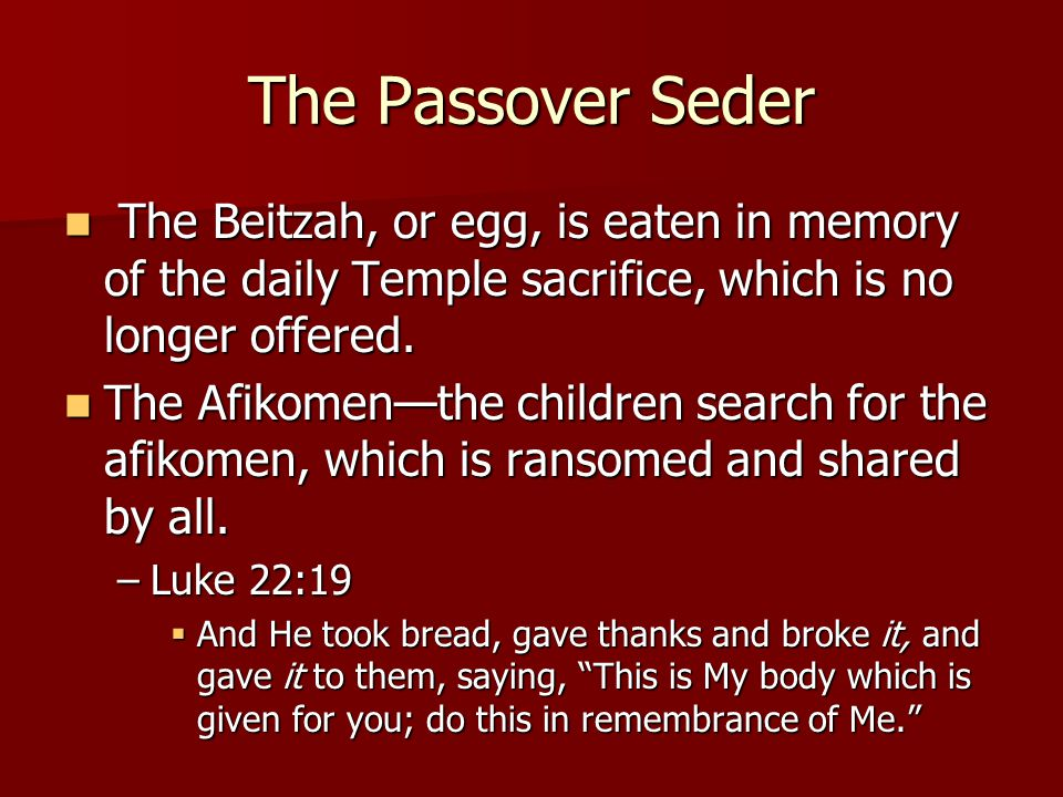 The Passover Seder The Beitzah, or egg, is eaten in memory of the daily Temple sacrifice, which is no longer offered.