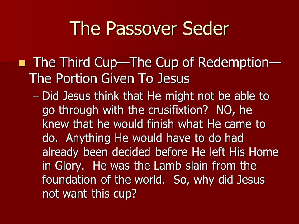 The Passover Seder The Third Cup—The Cup of Redemption— The Portion Given To Jesus The Third Cup—The Cup of Redemption— The Portion Given To Jesus –Did Jesus think that He might not be able to go through with the crusifixtion.